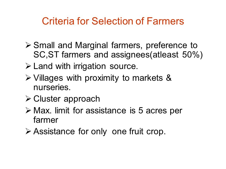 Criteria for Selection of Farmers  Small and Marginal farmers, preference to SC,ST farmers and assignees(atleast 50%)  Land with irrigation source.