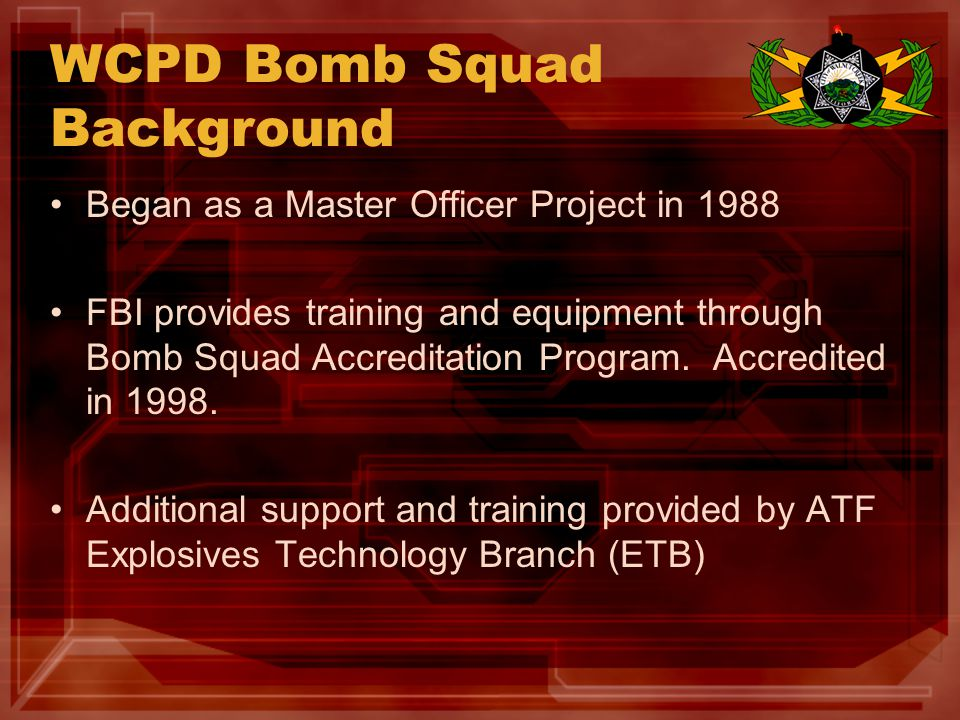 WCPD Bomb Squad Background Began as a Master Officer Project in 1988 FBI provides training and equipment through Bomb Squad Accreditation Program.
