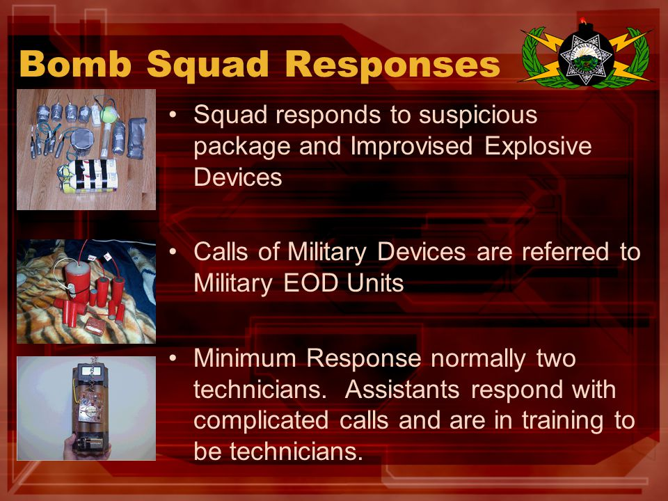 Team Equipment & Resources Bomb Suits X-Ray (Digital and Film) Disrupter Tools Basic Demolitions Capability Digital Photography and mapping Radiological Threat Assessment Hand Tool and Rigging Equipment Bomb Truck Small explosive device transportation capability Remotec Andros F6A Robot Alarmed Explosives Magazine
