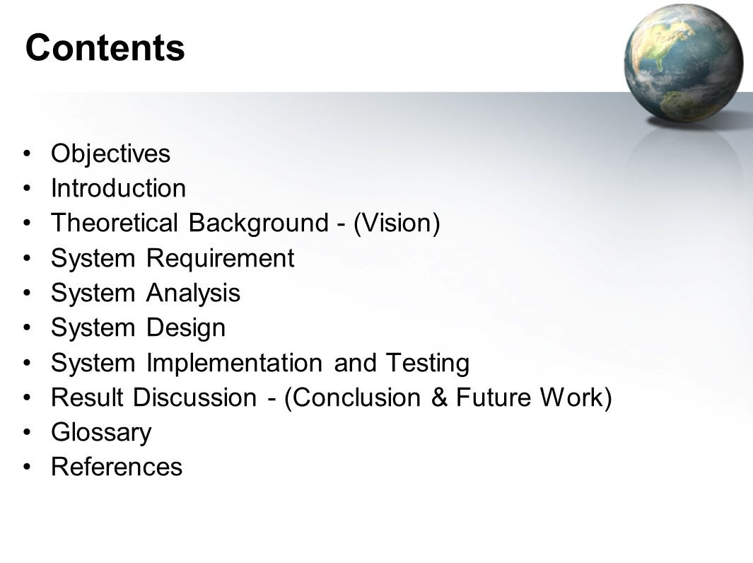 Contents Objectives Introduction Theoretical Background - (Vision) System Requirement System Analysis System Design System Implementation and Testing Result Discussion - (Conclusion & Future Work) Glossary References
