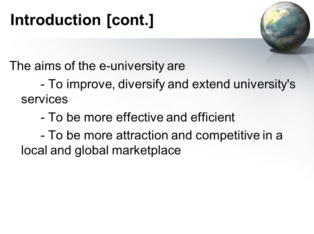 Introduction [cont.] The aims of the e-university are - To improve, diversify and extend university s services - To be more effective and efficient - To be more attraction and competitive in a local and global marketplace