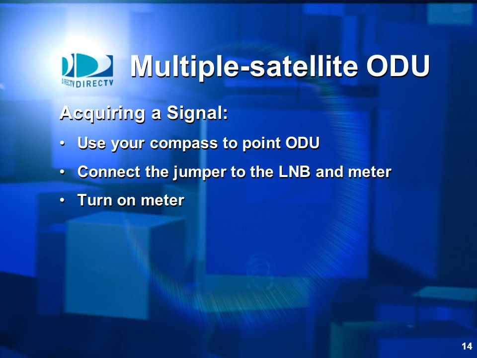 14 Acquiring a Signal: Use your compass to point ODU Connect the jumper to the LNB and meter Turn on meter Acquiring a Signal: Use your compass to point ODU Connect the jumper to the LNB and meter Turn on meter Multiple-satellite ODU