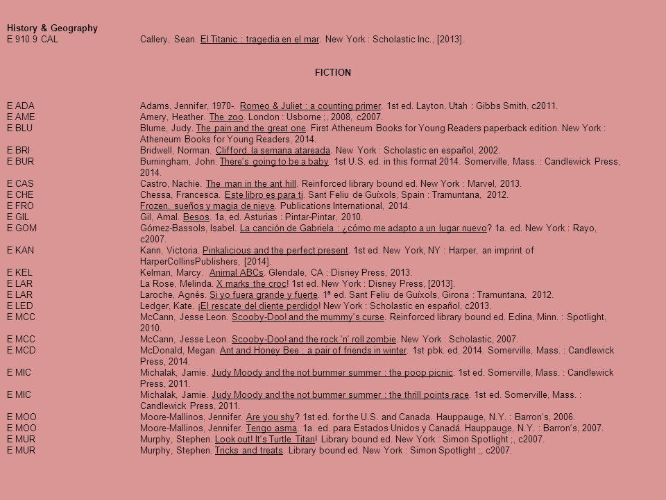 History & Geography E 910.9 CALCallery, Sean. El Titanic : tragedia en el mar. New York : Scholastic Inc., [2013]. FICTION E ADAAdams, Jennifer, 1970-