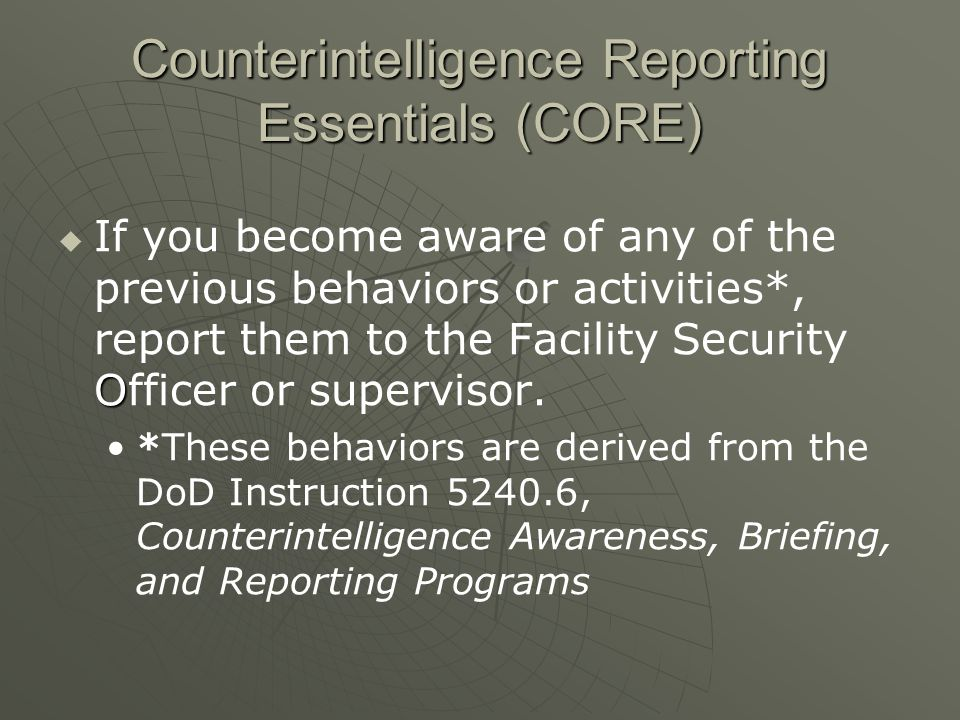 Counterintelligence Reporting Essentials (CORE)  O  If you become aware of any of the previous behaviors or activities*, report them to the Facility Security Officer or supervisor.