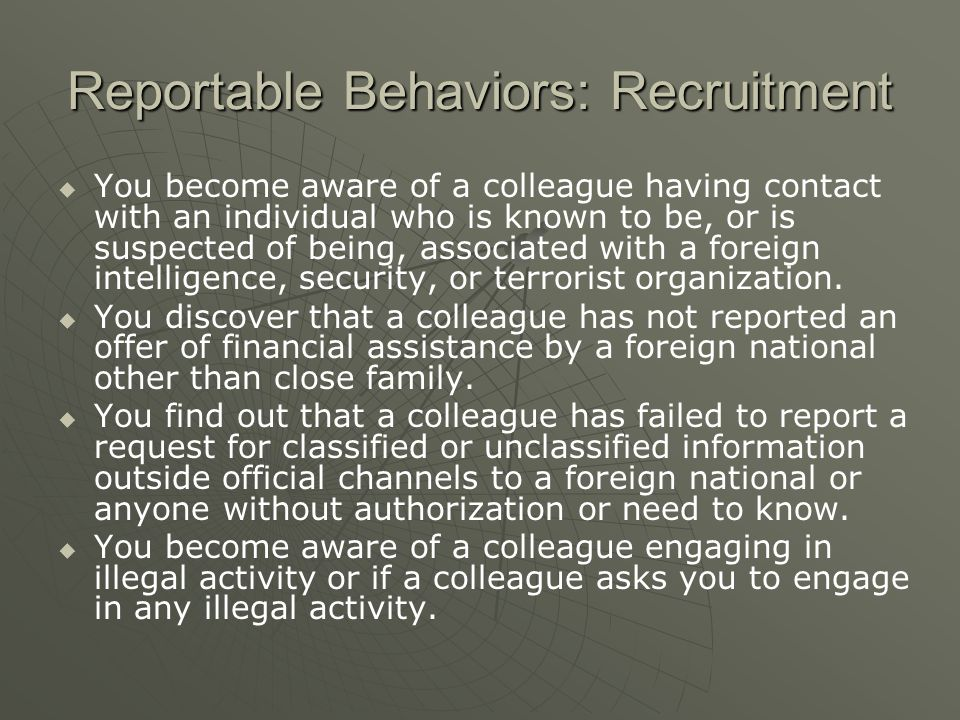 Reportable Behaviors: Recruitment   You become aware of a colleague having contact with an individual who is known to be, or is suspected of being, associated with a foreign intelligence, security, or terrorist organization.