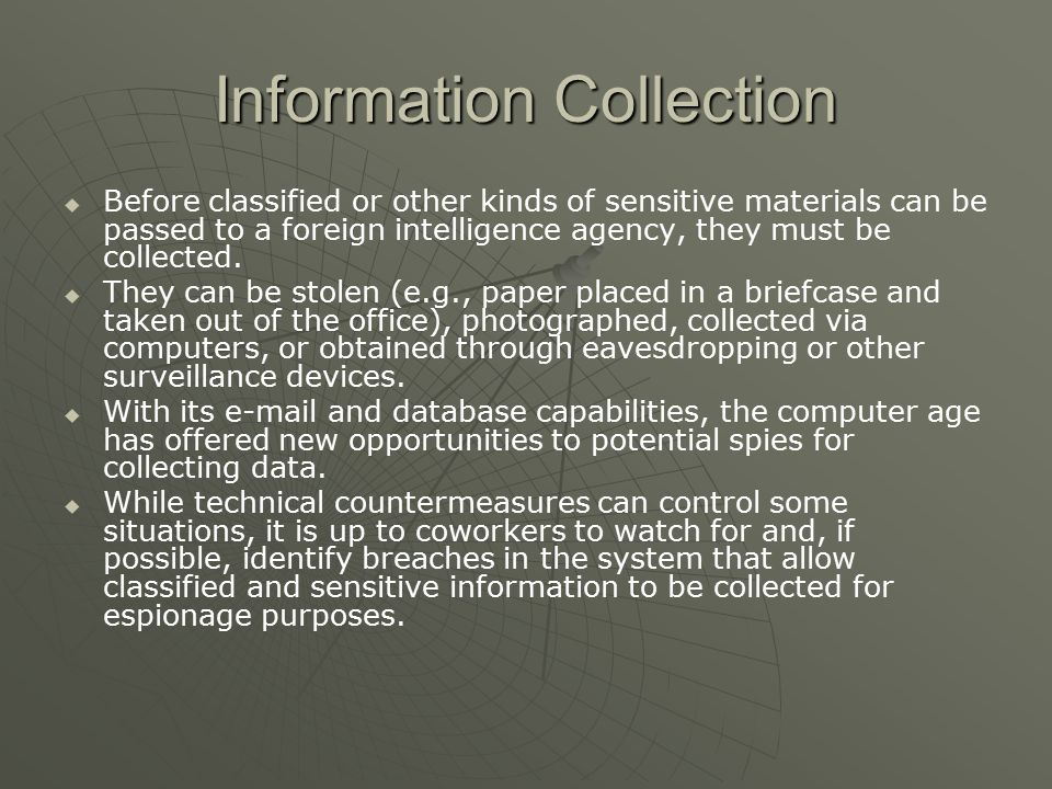 Information Collection   Before classified or other kinds of sensitive materials can be passed to a foreign intelligence agency, they must be collected.