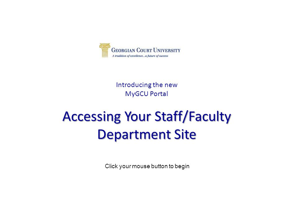 Accessing Your Staff/Faculty Department Site Introducing the new MyGCU Portal Accessing Your Staff/Faculty Department Site Click your mouse button to begin