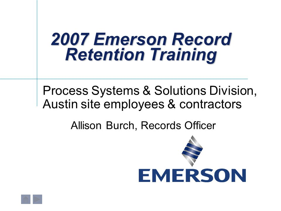 2007 Emerson Record Retention Training Process Systems & Solutions Division, Austin site employees & contractors Allison Burch, Records Officer