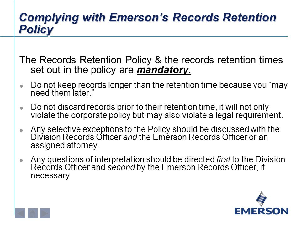 Complying with Emerson's Records Retention Policy The Records Retention Policy & the records retention times set out in the policy are mandatory.