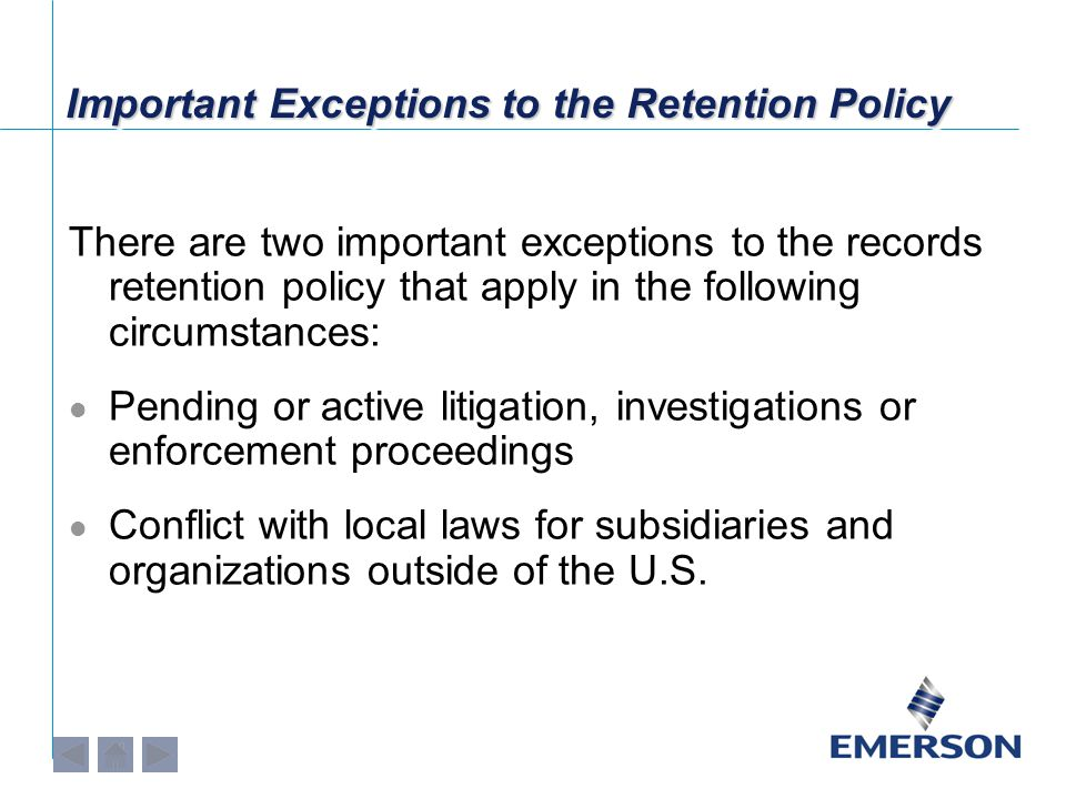 Important Exceptions to the Retention Policy There are two important exceptions to the records retention policy that apply in the following circumstances: Pending or active litigation, investigations or enforcement proceedings Conflict with local laws for subsidiaries and organizations outside of the U.S.