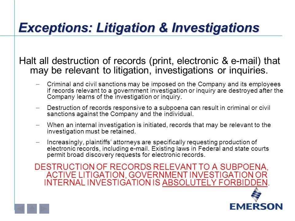 Exceptions: Litigation & Investigations Halt all destruction of records (print, electronic & e-mail) that may be relevant to litigation, investigation