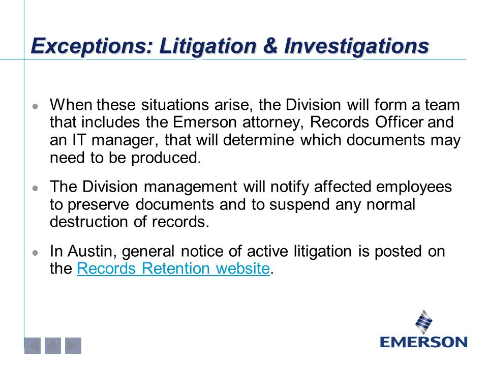 Exceptions: Litigation & Investigations When these situations arise, the Division will form a team that includes the Emerson attorney, Records Officer and an IT manager, that will determine which documents may need to be produced.