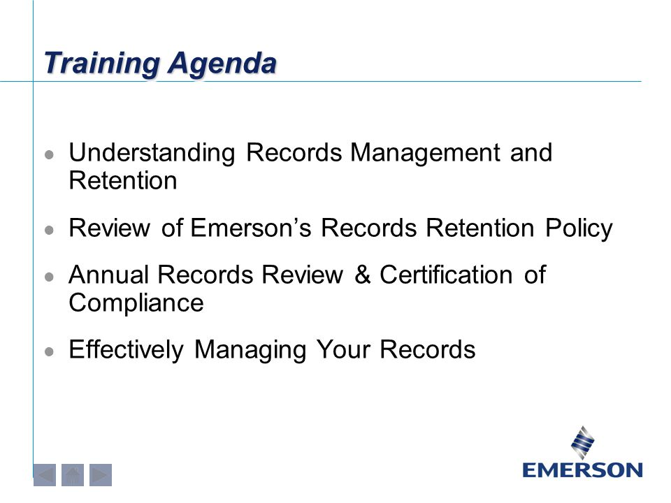 Training Agenda Understanding Records Management and Retention Review of Emerson's Records Retention Policy Annual Records Review & Certification of Compliance Effectively Managing Your Records