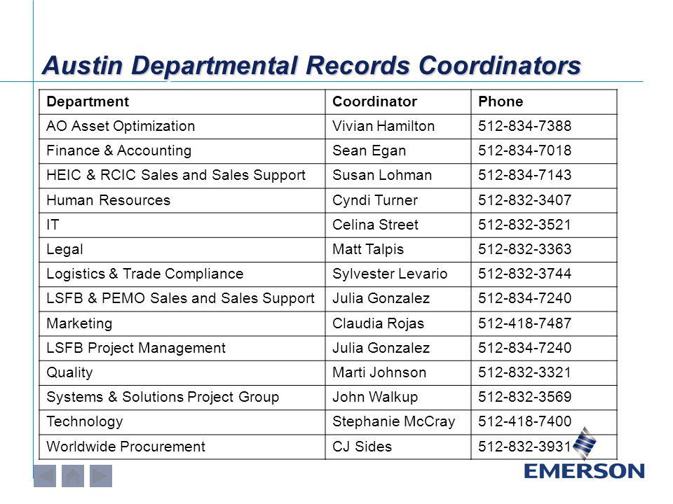 Austin Departmental Records Coordinators DepartmentCoordinatorPhone AO Asset OptimizationVivian Hamilton512-834-7388 Finance & AccountingSean Egan512-834-7018 HEIC & RCIC Sales and Sales SupportSusan Lohman512-834-7143 Human ResourcesCyndi Turner512-832-3407 ITCelina Street512-832-3521 LegalMatt Talpis512-832-3363 Logistics & Trade ComplianceSylvester Levario512-832-3744 LSFB & PEMO Sales and Sales SupportJulia Gonzalez512-834-7240 MarketingClaudia Rojas512-418-7487 LSFB Project ManagementJulia Gonzalez512-834-7240 QualityMarti Johnson512-832-3321 Systems & Solutions Project GroupJohn Walkup512-832-3569 TechnologyStephanie McCray512-418-7400 Worldwide ProcurementCJ Sides512-832-3931