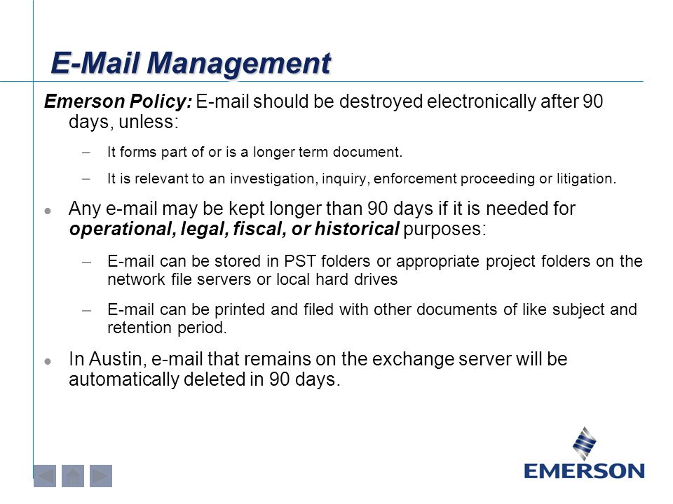 E-Mail Management Emerson Policy: E-mail should be destroyed electronically after 90 days, unless: –It forms part of or is a longer term document.