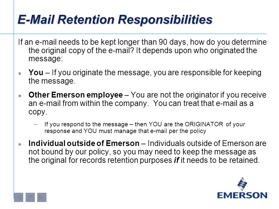 E-Mail Retention Responsibilities If an e-mail needs to be kept longer than 90 days, how do you determine the original copy of the e-mail? It depends