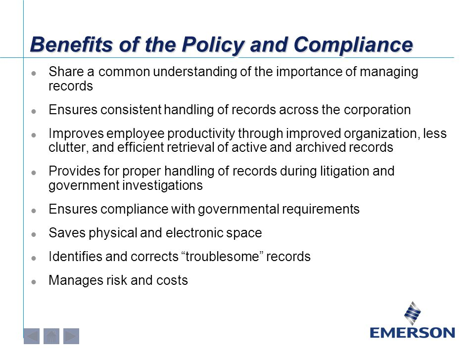 Benefits of the Policy and Compliance Share a common understanding of the importance of managing records Ensures consistent handling of records across the corporation Improves employee productivity through improved organization, less clutter, and efficient retrieval of active and archived records Provides for proper handling of records during litigation and government investigations Ensures compliance with governmental requirements Saves physical and electronic space Identifies and corrects troublesome records Manages risk and costs