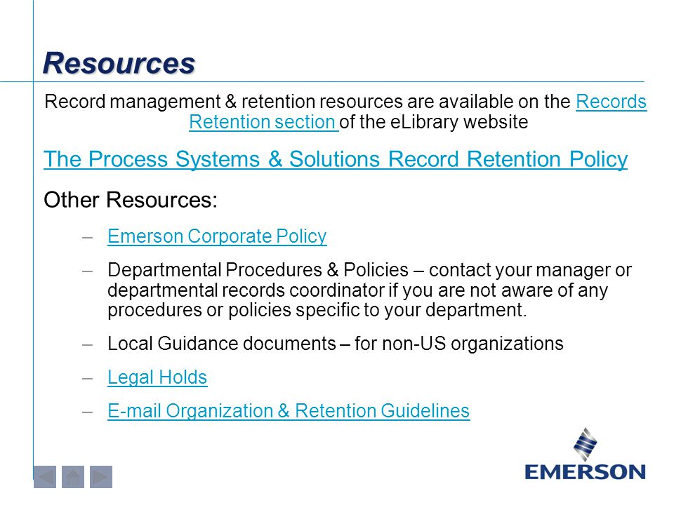 ResourcesResources Record management & retention resources are available on the Records Retention section of the eLibrary websiteRecords Retention section The Process Systems & Solutions Record Retention Policy Other Resources: –Emerson Corporate PolicyEmerson Corporate Policy –Departmental Procedures & Policies – contact your manager or departmental records coordinator if you are not aware of any procedures or policies specific to your department.