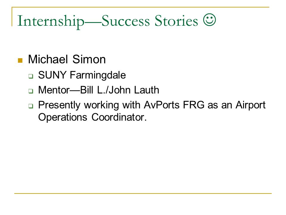 Internship—Success Stories Michael Simon  SUNY Farmingdale  Mentor—Bill L./John Lauth  Presently working with AvPorts FRG as an Airport Operations