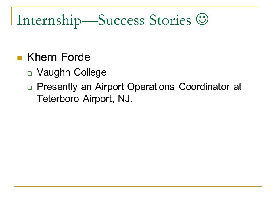 Internship—Success Stories Khern Forde  Vaughn College  Presently an Airport Operations Coordinator at Teterboro Airport, NJ.