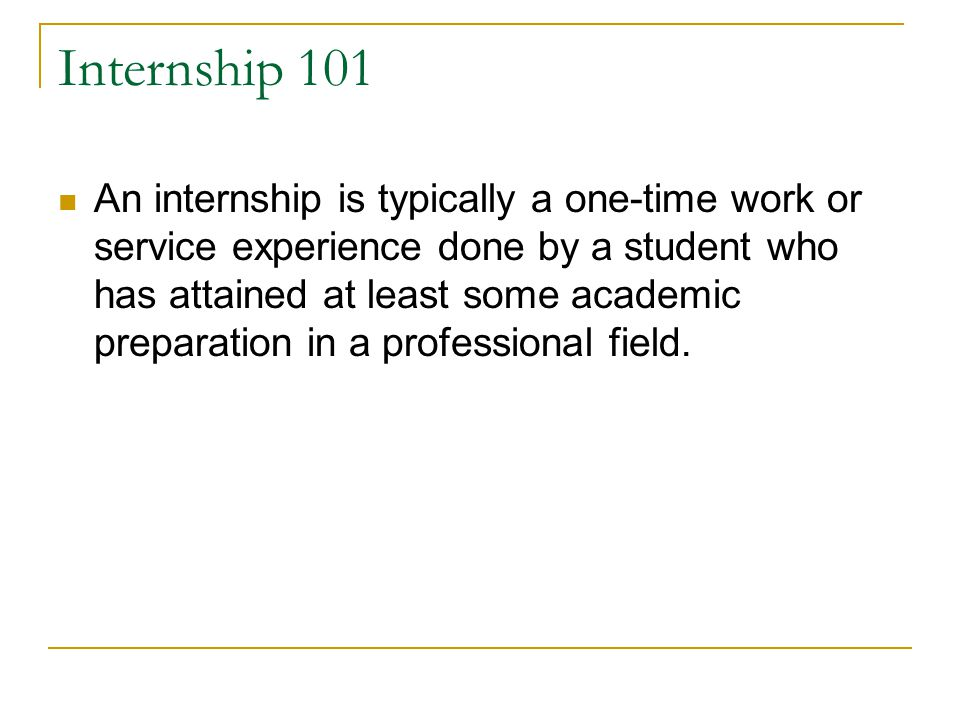 Internship 101 An internship is typically a one-time work or service experience done by a student who has attained at least some academic preparation