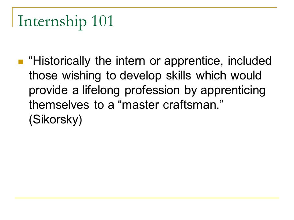 "Internship 101 ""Historically the intern or apprentice, included those wishing to develop skills which would provide a lifelong profession by apprentic"