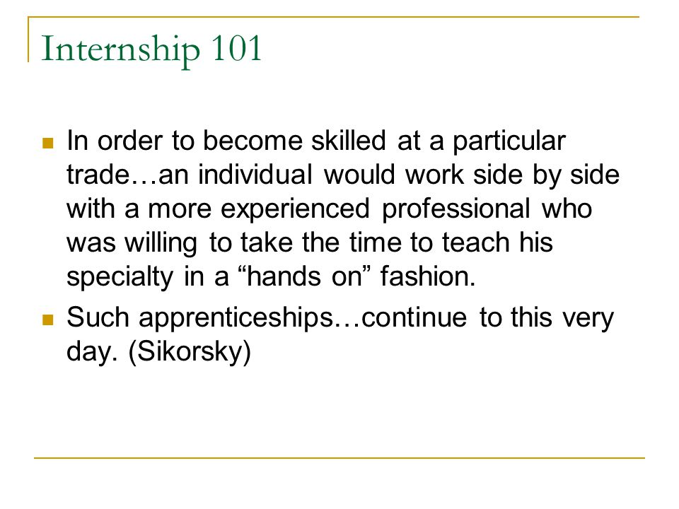 Internship 101 In order to become skilled at a particular trade…an individual would work side by side with a more experienced professional who was wil