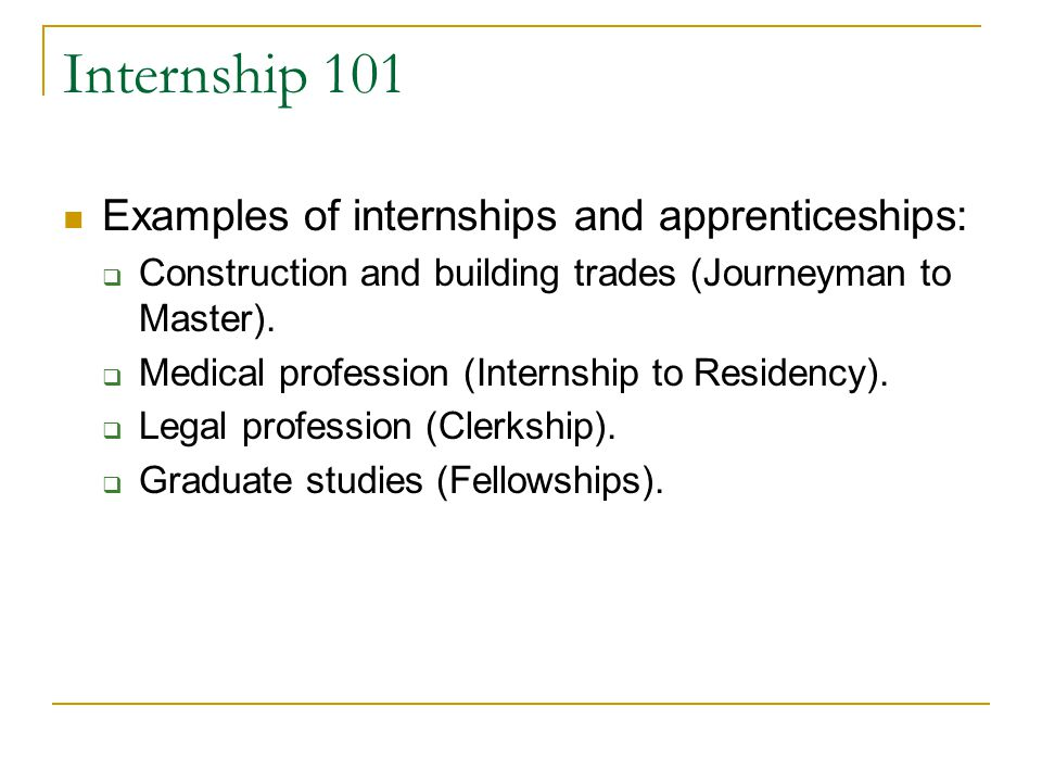 Internship 101 Examples of internships and apprenticeships:  Construction and building trades (Journeyman to Master).  Medical profession (Internshi