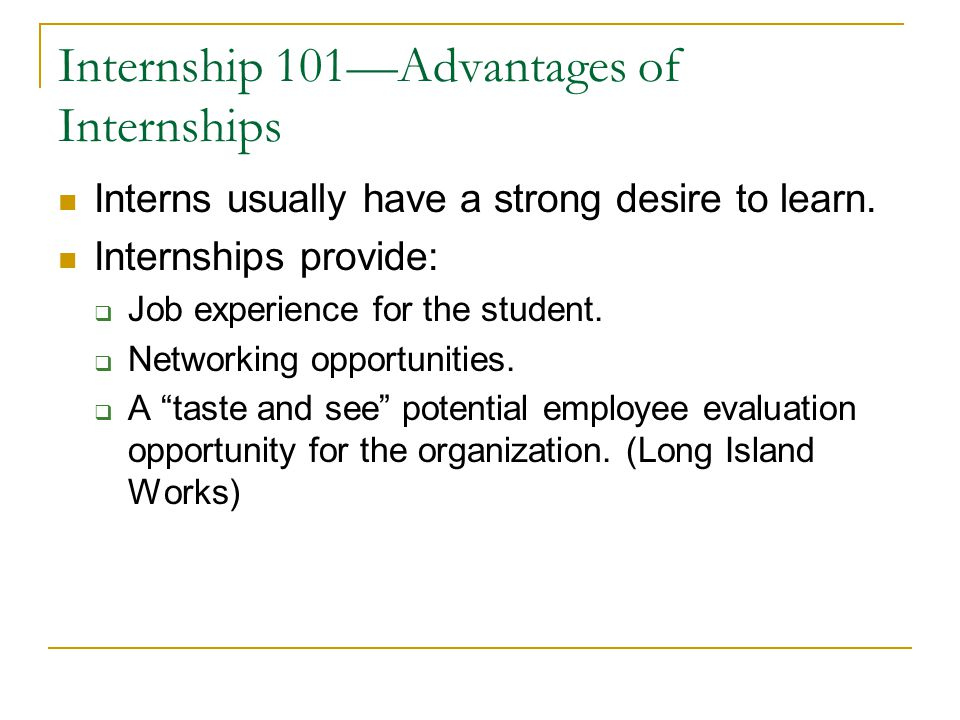 Internship 101—Advantages of Internships Interns usually have a strong desire to learn. Internships provide:  Job experience for the student.  Netwo