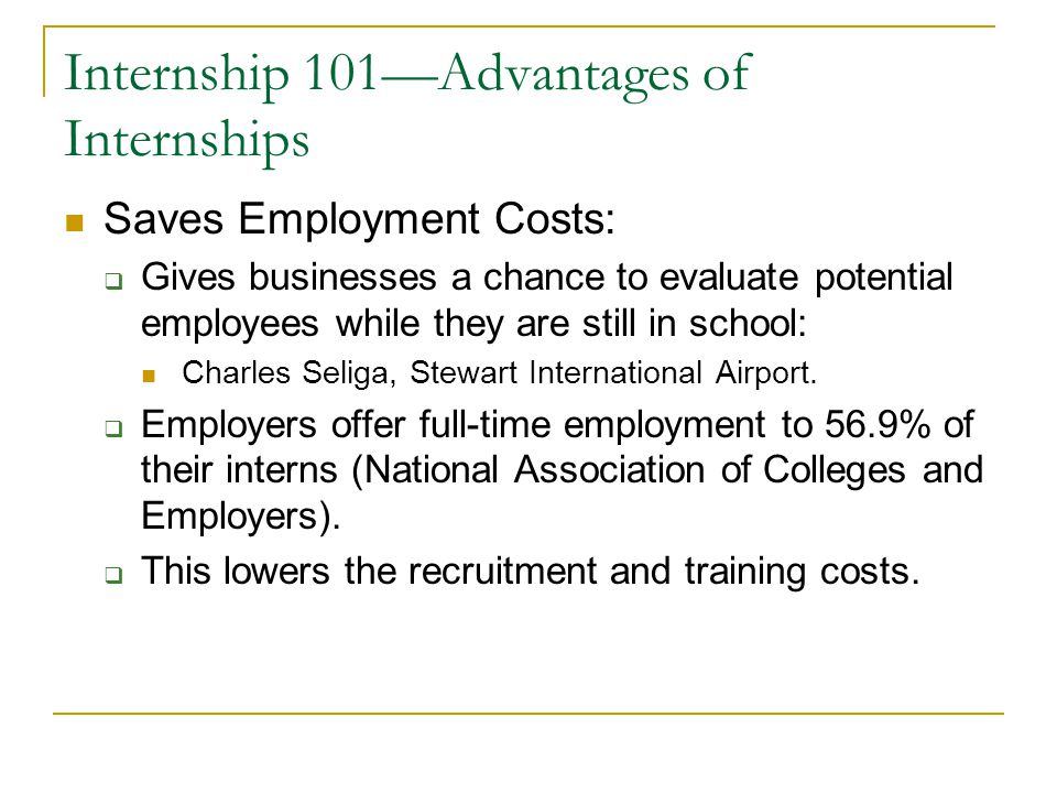 Internship 101—Advantages of Internships Saves Employment Costs:  Gives businesses a chance to evaluate potential employees while they are still in s