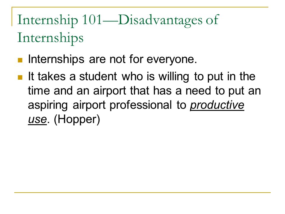 Internship 101—Disadvantages of Internships Internships are not for everyone. It takes a student who is willing to put in the time and an airport that