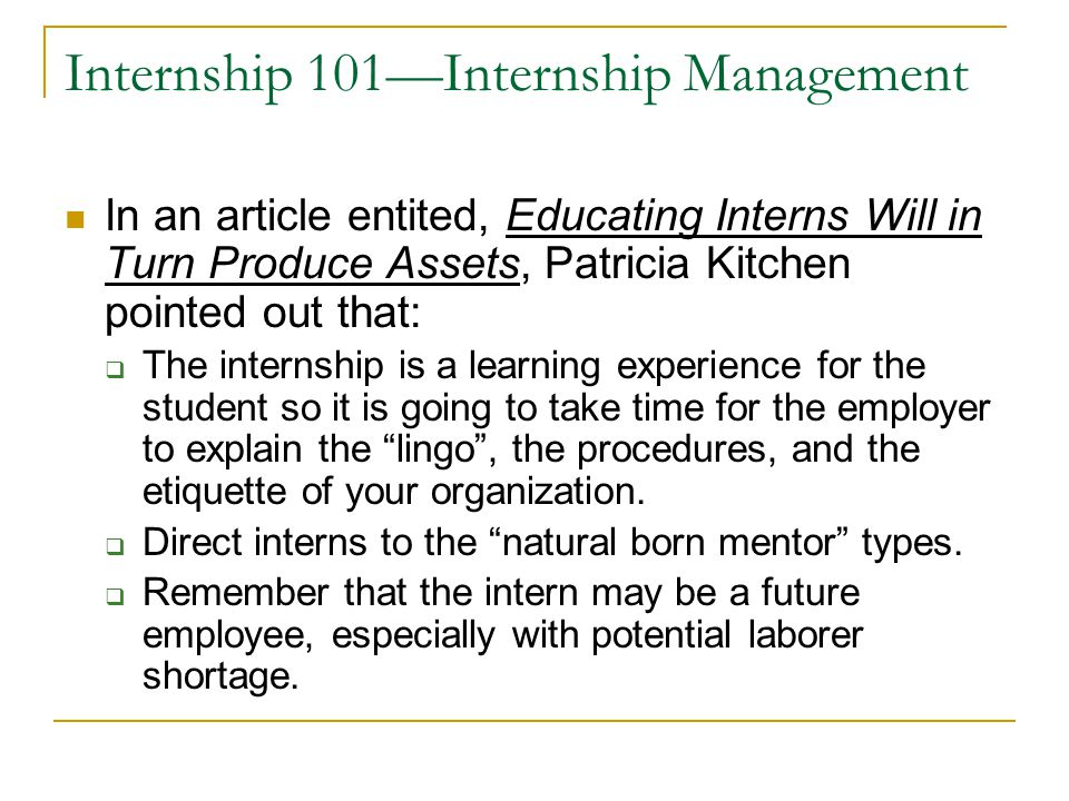 Internship 101—Internship Management In an article entited, Educating Interns Will in Turn Produce Assets, Patricia Kitchen pointed out that:  The in