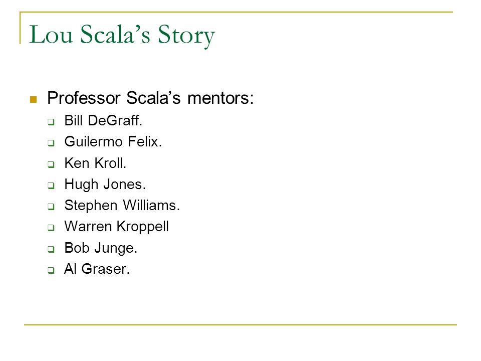 Lou Scala's Story Professor Scala's mentors:  Pam Phillips  Tom Felix  Jen Dermody  Daisy Mather  Al Werner.