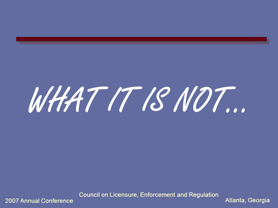 Atlanta, Georgia 2007 Annual Conference Council on Licensure, Enforcement and Regulation WHAT IT IS NOT...