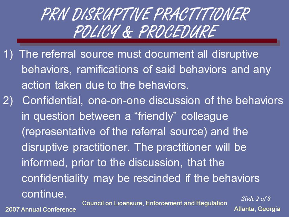 Atlanta, Georgia 2007 Annual Conference Council on Licensure, Enforcement and Regulation The intent of this policy and procedure is to assist the referral source in utilizing the services of PRN in the management of the disruptive practitioner.