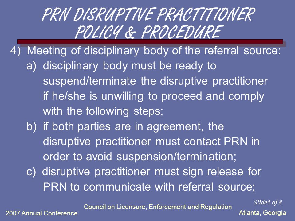 Atlanta, Georgia 2007 Annual Conference Council on Licensure, Enforcement and Regulation 3) Non-confidential, formal meeting with the admin level representative of the referral source, supervisor (if applicable) and the disruptive practitioner to discuss documented disruptive behaviors that need to be corrected, resulting in a warning that outlines consequences, if not corrected.