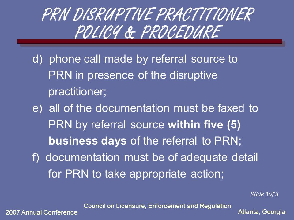 Atlanta, Georgia 2007 Annual Conference Council on Licensure, Enforcement and Regulation 4) Meeting of disciplinary body of the referral source: a) disciplinary body must be ready to suspend/terminate the disruptive practitioner if he/she is unwilling to proceed and comply with the following steps; b) if both parties are in agreement, the disruptive practitioner must contact PRN in order to avoid suspension/termination; c) disruptive practitioner must sign release for PRN to communicate with referral source; Slide4 of 8 PRN DISRUPTIVE PRACTITIONER POLICY & PROCEDURE