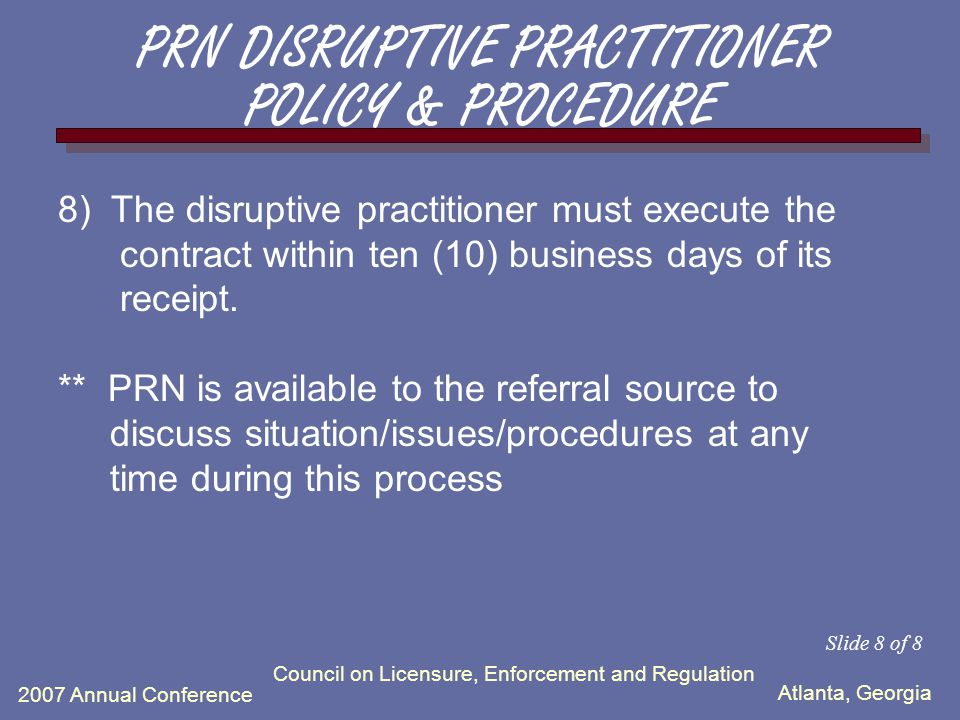 Atlanta, Georgia 2007 Annual Conference Council on Licensure, Enforcement and Regulation 6) If evaluation is not completed in timely fashion, PRN will make decision whether information is sufficient for referral to Department of Health to compel an evaluation within a certain time frame.