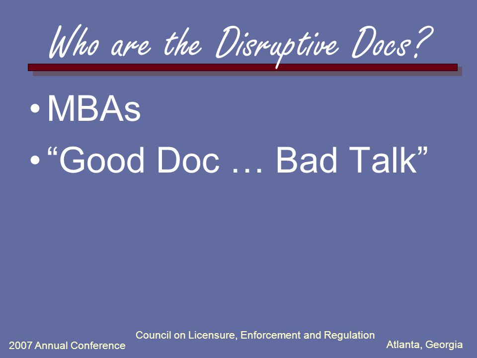 Atlanta, Georgia 2007 Annual Conference Council on Licensure, Enforcement and Regulation Disruptive Behavior is … … a pattern of conduct which reduces or disrupts the ability of the healthcare (or other) team to do it's best work