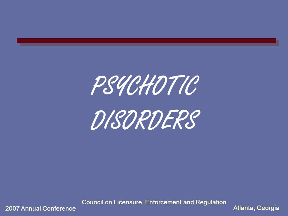 Atlanta, Georgia 2007 Annual Conference Council on Licensure, Enforcement and Regulation PSYCHOTIC DISORDERS