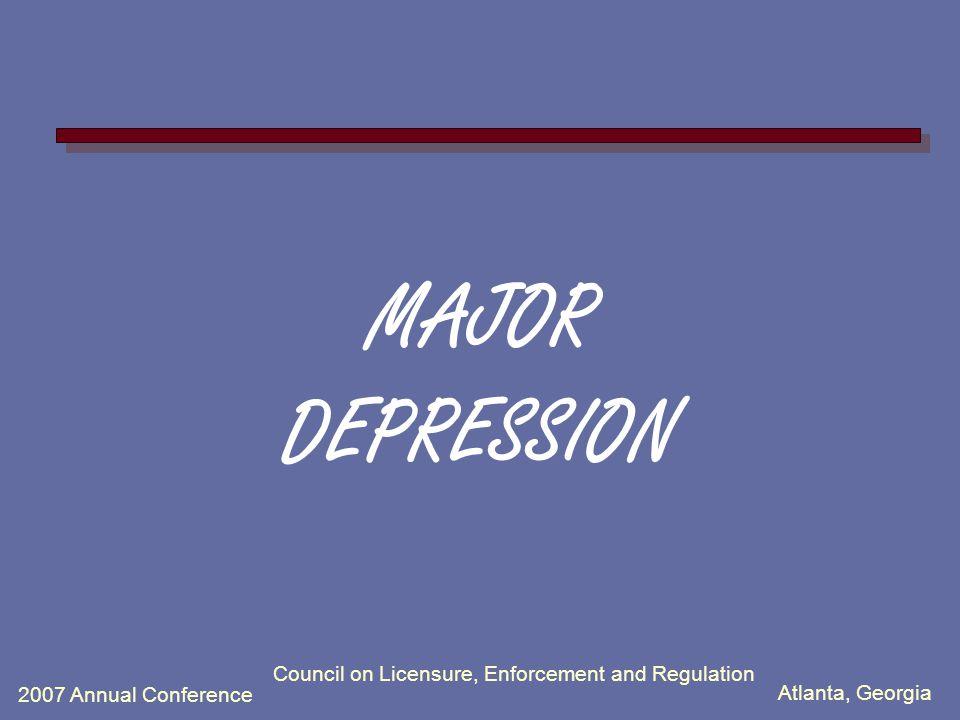 Atlanta, Georgia 2007 Annual Conference Council on Licensure, Enforcement and Regulation MAJOR DEPRESSION