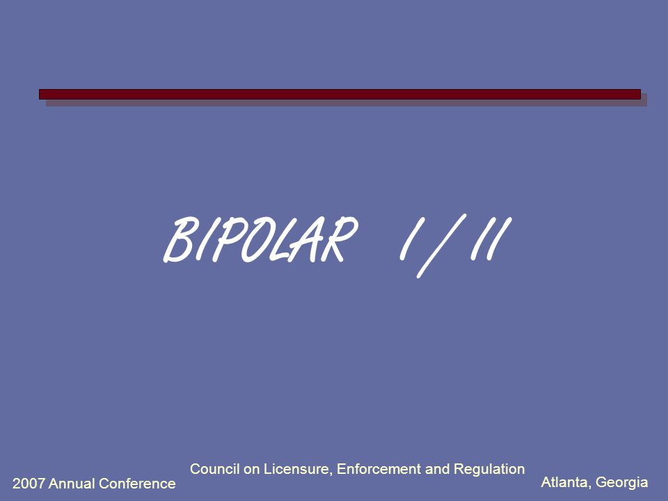 Atlanta, Georgia 2007 Annual Conference Council on Licensure, Enforcement and Regulation BIPOLAR I / II