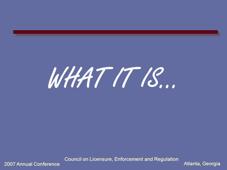 Atlanta, Georgia 2007 Annual Conference Council on Licensure, Enforcement and Regulation WHAT IT IS...