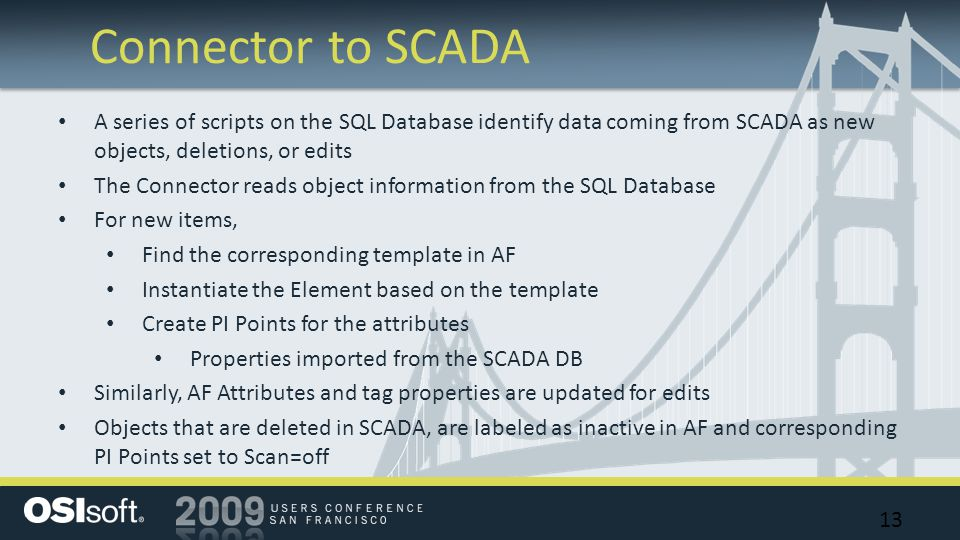 Connector to SCADA 13 A series of scripts on the SQL Database identify data coming from SCADA as new objects, deletions, or edits The Connector reads object information from the SQL Database For new items, Find the corresponding template in AF Instantiate the Element based on the template Create PI Points for the attributes Properties imported from the SCADA DB Similarly, AF Attributes and tag properties are updated for edits Objects that are deleted in SCADA, are labeled as inactive in AF and corresponding PI Points set to Scan=off
