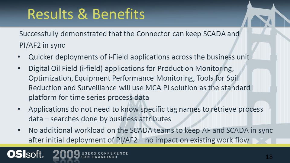 Results & Benefits 18 Successfully demonstrated that the Connector can keep SCADA and PI/AF2 in sync Quicker deployments of i-Field applications across the business unit Digital Oil Field (i-field) applications for Production Monitoring, Optimization, Equipment Performance Monitoring, Tools for Spill Reduction and Surveillance will use MCA PI solution as the standard platform for time series process data Applications do not need to know specific tag names to retrieve process data – searches done by business attributes No additional workload on the SCADA teams to keep AF and SCADA in sync after initial deployment of PI/AF2 – no impact on existing work flow