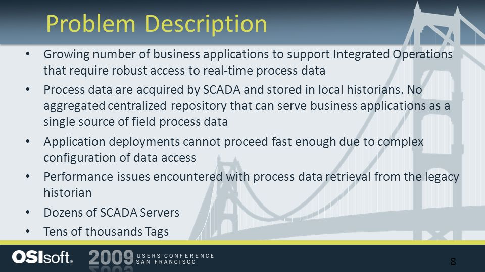 Problem Description 8 Growing number of business applications to support Integrated Operations that require robust access to real-time process data Process data are acquired by SCADA and stored in local historians.