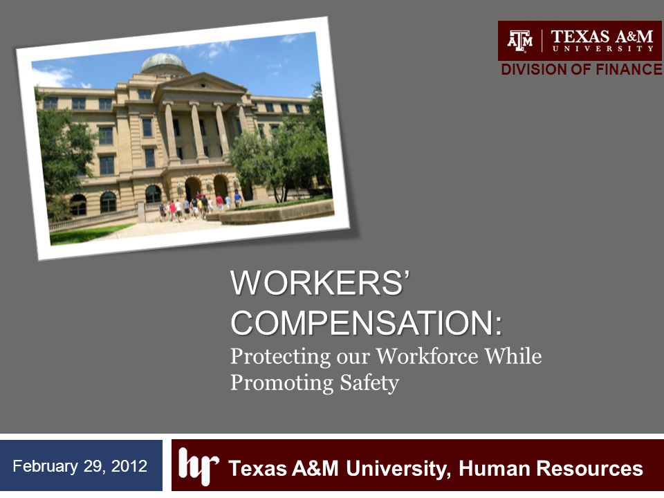 WORKERS' COMPENSATION: WORKERS' COMPENSATION: Protecting our Workforce While Promoting Safety Texas A&M University, Human Resources DIVISION OF FINANC