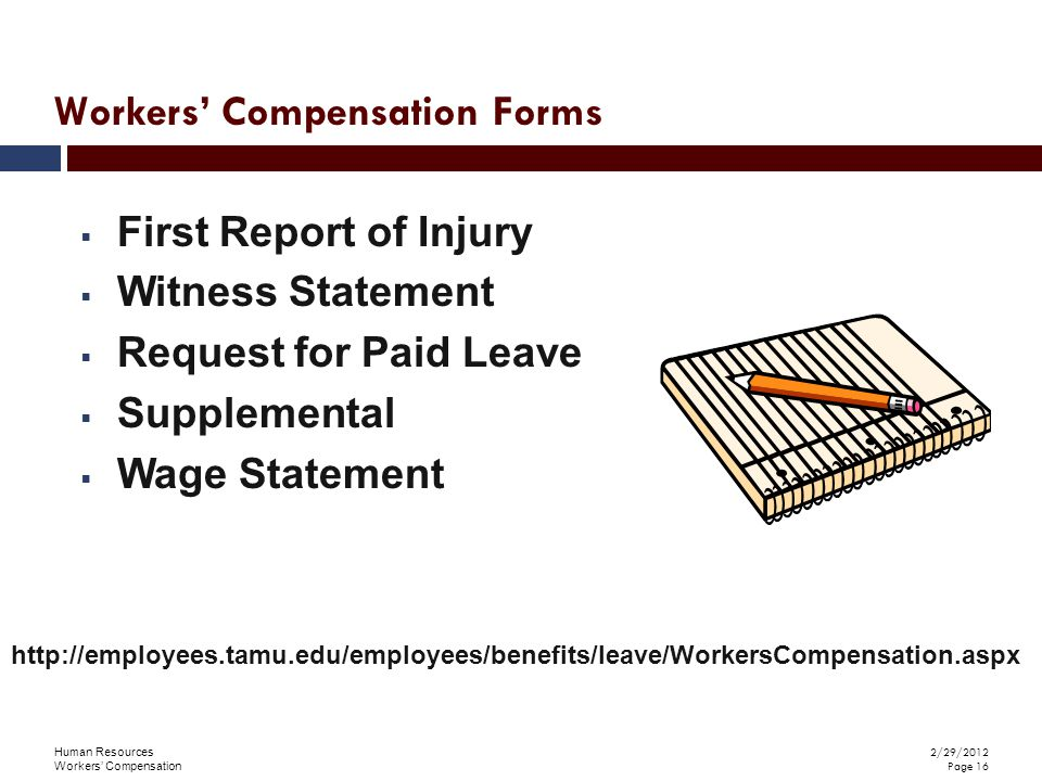 Human Resources Workers' Compensation 2/29/2012 Page 16  First Report of Injury  Witness Statement  Request for Paid Leave  Supplemental  Wage Statement http://employees.tamu.edu/employees/benefits/leave/WorkersCompensation.aspx Workers' Compensation Forms