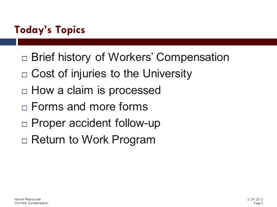 Human Resources Workers' Compensation 2/29/2012 Page 2  Brief history of Workers' Compensation  Cost of injuries to the University  How a claim is