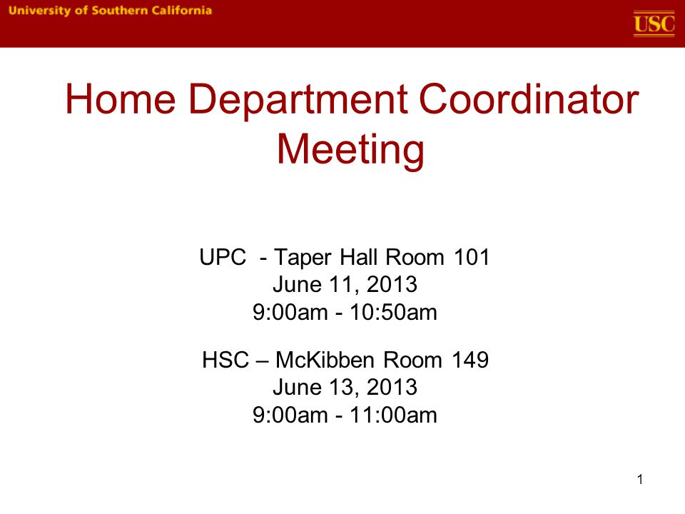 1 Home Department Coordinator Meeting UPC - Taper Hall Room 101 June 11, 2013 9:00am - 10:50am HSC – McKibben Room 149 June 13, 2013 9:00am - 11:00am